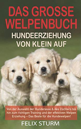 DAS GROSSE WELPEN BUCH - HUNDEERZIEHUNG VON KLEIN AUF: Von der Auswahl der Hunderasse & des Züchters bis...