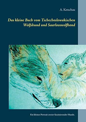 Das kleine Buch vom Tschechoslowakischen Wolfshund und Saarlooswolfhond: Ein kleines Portrait zweier...