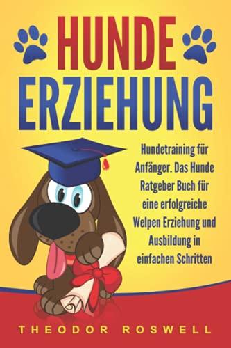 Hundeerziehung: Hundetraining für Anfänger - Das Hunde Ratgeber Buch für eine erfolgreiche Welpen...