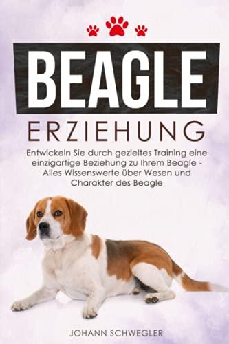 BEAGLE ERZIEHUNG: Entwickeln Sie durch gezieltes Training eine einzigartige Beziehung zu Ihrem Beagle –...