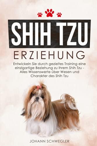 Shih Tzu Erziehung: Entwickeln Sie durch gezieltes Training eine einzigartige Beziehung zu Ihrem Shih Tzu...