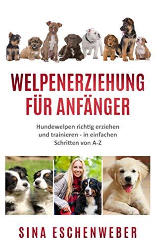 WELPENERZIEHUNG FÜR ANFÄNGER: Hundewelpen richtig erziehen und trainieren - in einfachen Schritten von...