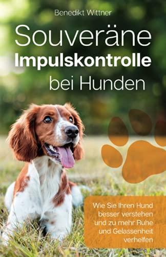 Souveräne Impulskontrolle bei Hunden: Wie Sie Ihren Hund besser verstehen und zu mehr Ruhe und...