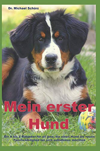 Mein erster Hund: Ein A bis Z Ratgeber für all jene, die einen Hund als neues Familienmitglied bei sich...