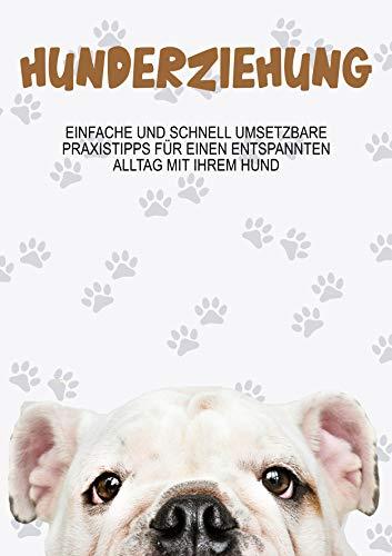 Hundeerziehung: Einfache und Schnell umsetzbare Praxistipps für einen entspannten Alltag mit ihrem Hund