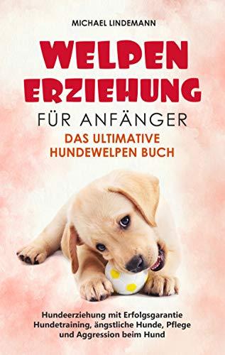 Welpenerziehung für Anfänger - Das ultimative Hundewelpen Buch: Hundeerziehung mit Erfolgsgarantie -...