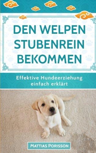Den Welpen stubenrein bekommen: Dem Hund die Stubenreinheit antrainieren - so geleingt es! (Effektive...
