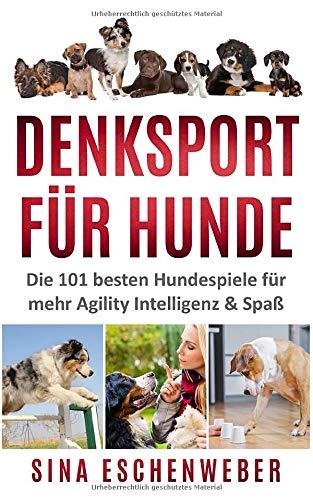 DENKSPORT FÜR HUNDE: Die 101 besten Hundespiele für mehr Agility Intelligenz & Spaß (Hunderatgeber)