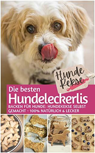 Hundekekse - Die besten Hundeleckerlis: Backen für Hunde: Hundekekse selbst backen 100% natürlich &...