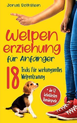 Welpenerziehung für Anfänger: Der fantastische Hunderatgeber. 18 Tricks für wirkungsvolles...