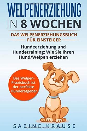 Welpenerziehung in 8 Wochen: Das Welpenerziehungsbuch für Einsteiger Hundeerziehung und Hundetraining:...