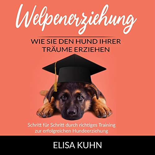 Welpenerziehung - Wie Sie den Hund Ihrer Träume erziehen: Schritt für Schritt durch richtiges Training...
