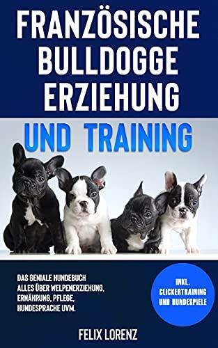 Französische Bulldogge Erziehung und Training: Das geniale Hundebuch - Alles über Welpenerziehung,...
