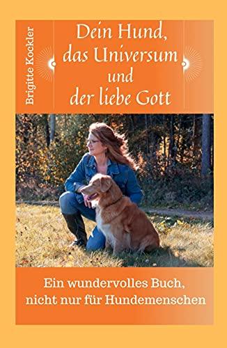 Dein Hund, das Universum und der liebe Gott: Ein wundervolles Buch, nicht nur für Hundemenschen