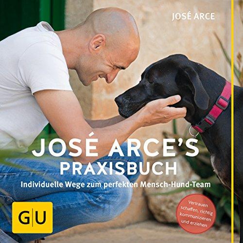 José Arce's Praxisbuch: Individuelle Wege zum perfekten Mensch-Hund-Team. Vertrauen schaffen, richtig...